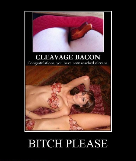 Cleavage Bacon bitch Please