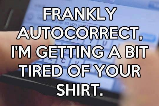 Frankly autocorrect Im getting a bit tired of your shirt