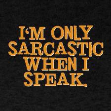 Im only sarcastic when i speak