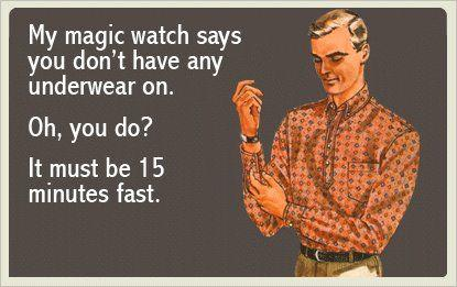 My Magic Watch Says You Dont Have Any Underwear On
