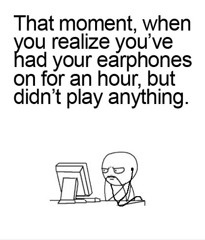 That moment when you realize you've had your earphones in