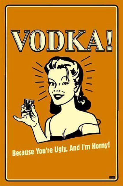 Vodka Because youre ugly and Im horny
