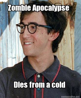 Zombie Apocalypse and dies from a cold