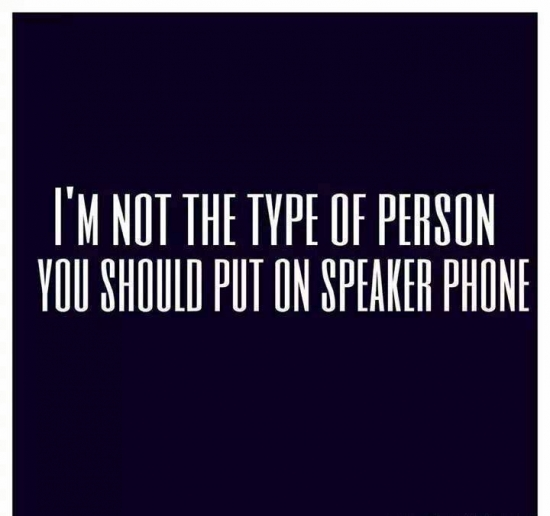 Im not the type of person you should put on speaker phone