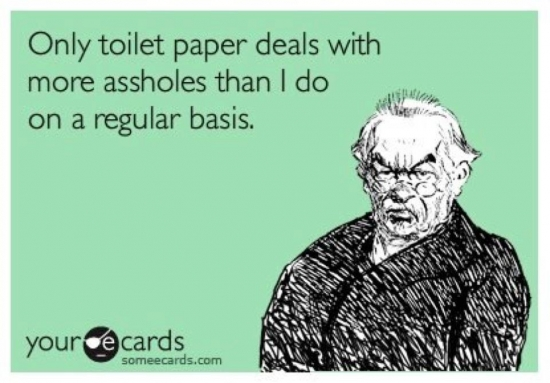Only toilet paper deals with more assholes than I do2