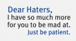 Dear Haters... I have so much more