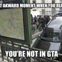Awkward moment when you realise youre not in GTA