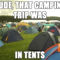 Dude that camping trip was in tents