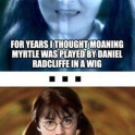 For years I thought Moaning Myrtle was played by Daniel Radcliffe