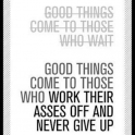 Good things come to those who work....