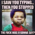 I saw you typing... then you stopped
