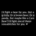 Id fight a bear for you