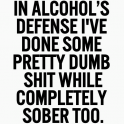 In alcohols defense...