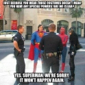 Just because you wear those costumes doesnt mean you have any special powers..