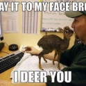 Say it to my face bro I deer you
