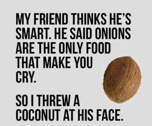 coconuts can make you cry depending on the velocity