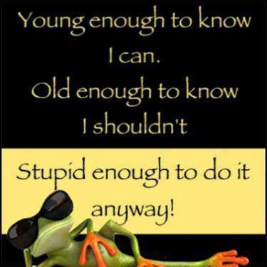 young old stupid..